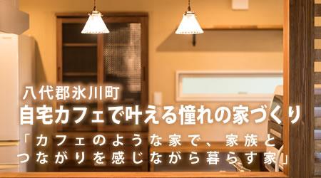 八代郡氷川町 自宅カフェで叶える憧れの家づくり 「カフェのような家で、家族とつながりを感じながら暮らす家」