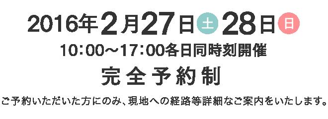 2016年2月27日(土)・28日(日) 10時から17時各日同時刻開催 完全予約制 ご予約いただいた方にのみ、現地への経路等詳細なご案内をいたします。