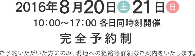 2016年8月20日(土)・21日(日) 10時から17時各日同時刻開催 完全予約制 ご予約いただいた方にのみ、現地への経路等詳細なご案内をいたします。