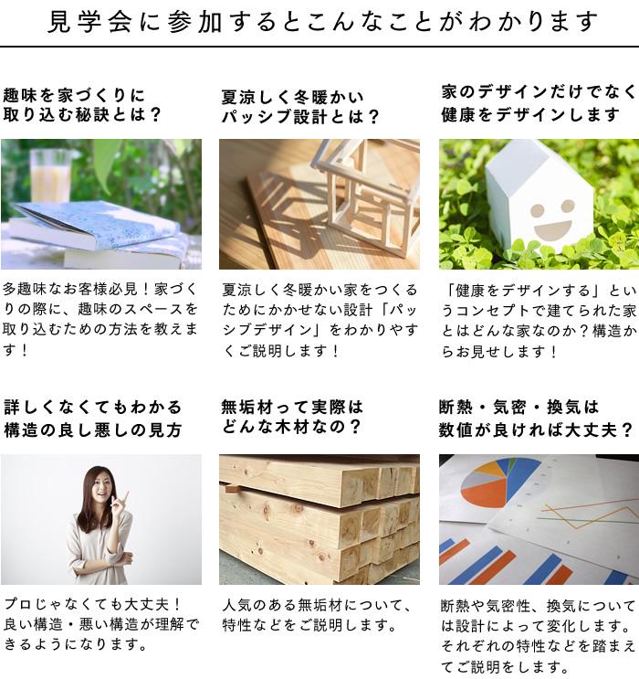[見学会に参加するとこんなことがわかります] 趣味を家づくりに取り込む秘訣とは?/夏涼しく冬暖かいパッシブ設計とは?/家のデザインだけでなく健康をデザインします/詳しくなくてもわかる構造の良し悪しの見方/無垢材って実際はどんな木材なの?/断熱・気密・換気は数値が良ければ大丈夫?