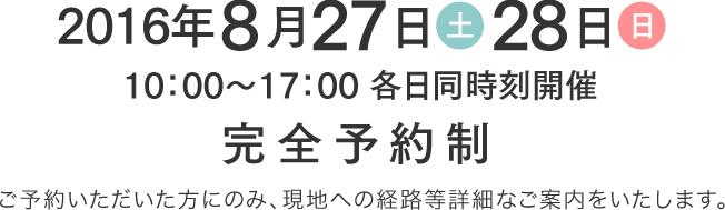 2016年8月27日(土)・28日(日) 10時から17時各日同時刻開催 完全予約制 ご予約いただいた方にのみ、現地への経路等詳細なご案内をいたします。
