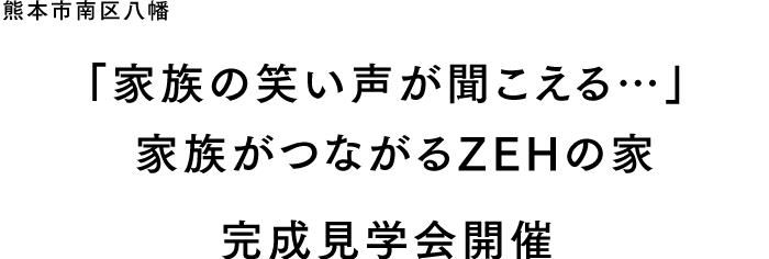 熊本市南区八幡 家族の笑い声が聞こえる… 家族がつながるZEHの家 完成見学会開催