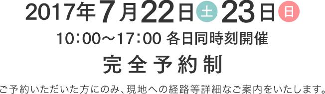2017年7月22日(土)・23日(日) 10時から17時各日同時刻開催 完全予約制 ご予約いただいた方にのみ、現地への経路等詳細なご案内をいたします。