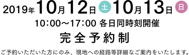 2019年10月12日(土) 10月13日(日) 10時から17時 各日同時刻開催 完全予約制 ご予約いただいた方にのみ、現地への経路等詳細なご案内をいたします。