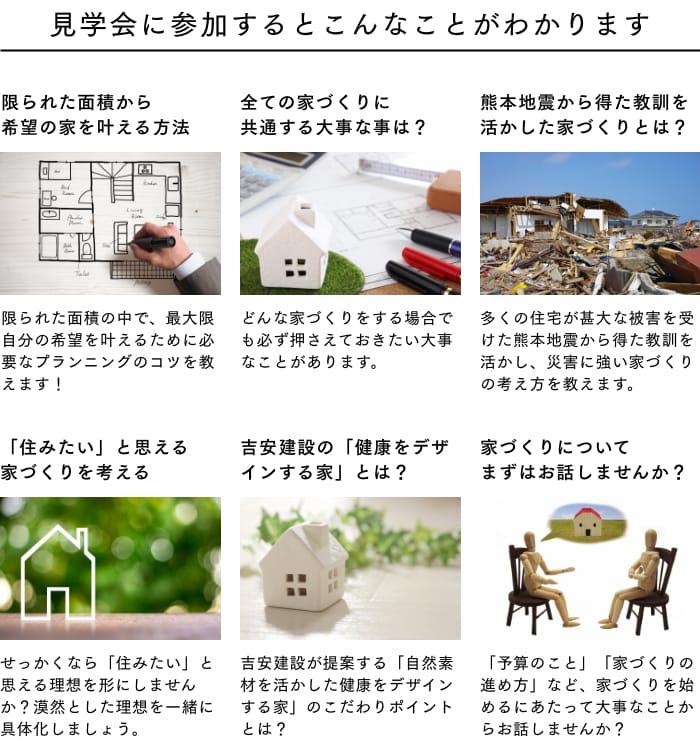[見学会に参加するとこんなことがわかります] 限られた面積から希望の家を叶える方法/全ての家づくりに共通する大事な事は?/熊本地震から得た教訓を活かした家づくりとは?/「住みたい」と思える家づくりを考える/吉安建設の「健康をデザインする家」とは?/家づくりについてまずはお話しませんか?