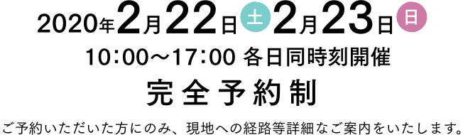 2020年2月22日(土) 2月23日(土) 10時から17時 完全予約制 ご予約いただいた方にのみ、現地への経路等詳細なご案内をいたします。