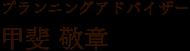 プランニングアドバイザー/甲斐 敬章